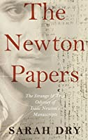 The Newton Papers: The Strange and True Odyssey of Isaac Newton's Manuscripts by Sarah Dry(2014-05-09)
