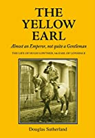 The Yellow Earl: Almost an Emperor, Not Quite a Gentleman: the Life of Hugh Lowther 5th Earl of Lonsdale, K.g., G.c.v.o. 1857-1944 (The Yellow Earl: Almost an Emporer, Not Quite a Gentleman)