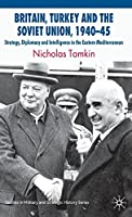 Britain, Turkey and the Soviet Union, 1940–45: Strategy, Diplomacy and Intelligence in the Eastern Mediterranean (Studies in Military and Strategic History)