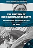 The Anatomy of Neo-Colonialism in Kenya: British Imperialism and Kenyatta, 1963-1978 (African Histories and Modernities)