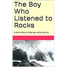 The Boy Who Listened to Rocks: A short story to help you smile and cry