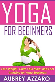 YOGA FOR BEGINNERS: Lose Weight, Calm Your Mind, and Feel Amazing for Yoga Beginners (Yoga for Beginners - Calm Your Mind, Attain Inner Peace, and Improve Your Health) by [Azzaro, Aubrey]