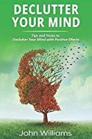 Declutter Your Mind: Tips and Tricks to Declutter Your Mind with Positive Effects
