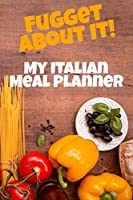 Fugget About It! My Italian Meal Planner: 6x9 110 page lined composition notebook for the serious Italian cook.