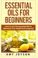 Essential Oils for Beginners: How to Use the Essential Oils to Maximize Your Health and Longevity