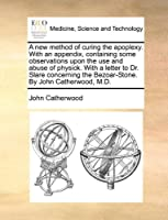 A New Method of Curing the Apoplexy. with an Appendix, Containing Some Observations Upon the Use and Abuse of Physick. with a Letter to Dr. Slare Concerning the Bezoar-Stone. by John Catherwood, M.D.