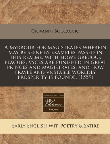 Download A Myrrour for Magistrates Wherein May Be Seene by Examples Passed in This Realme, with Howe Greuous Plagues, Vyces Are Punished in Great Princes and Magistrates, and How Frayle and Vnstable Worldly Prosperity Is Founde. (1559) 1171310714