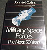 Military Space Forces: The Next 50 Years (Future Warfare Series Vol 4)
