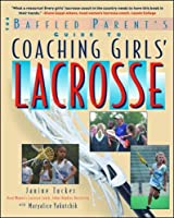 The Baffled Parent's Guide to Coaching Girls' Lacrosse (Baffled Parent's Guides)