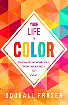 Your Life in Color: Empowering Your Soul with the Energy of Color by [Fraser, Dougall]