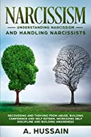 Narcissism: Understanding Narcissism And Handling Narcissists Recovering and thriving from abuse, building confidence and self esteem,  increasing self discipline and building awareness