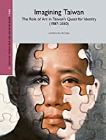 Imagining Taiwan: The Role of Art in Taiwan's Quest for Identity (1987-2010) (Modern Asian Art and Visual Culture)