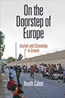 On the Doorstep of Europe: Asylum and Citizenship in Greece (The Ethnography of Political Violence)