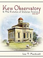 Kew Observatory & the Evolution of Victorian Science, 1840-1910 (Science and Culture in the Nineteenth Century)