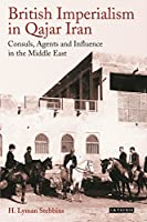 British Imperialism in Qajar Iran: Consuls, Agents and Influence in the Middle East (International Library of Iranian Studies)