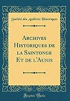 Archives Historiques de la Saintonge Et de l'Aunis (Classic Reprint)