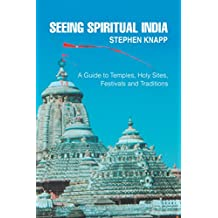 Seeing Spiritual India: A Guide to Temples, <Br>Holy Sites, <Br>Festivals and Traditions
