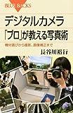 デジタルカメラ 「プロ」が教える写真術―機材選びから撮影、画像補正まで (ブルーバックス)
