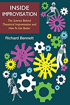 Inside Improvisation: The Science Behind Theatrical Improvisation and How To Get Better by [Bennett, Richard]