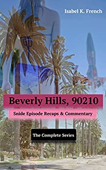 Beverly Hills, 90210: Snide Episode Recaps & Commentary: The Complete Series by [French, Isabel K.]