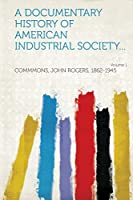 A Documentary History of American Industrial Society... Volume 1