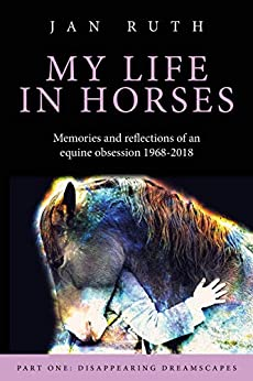 My Life in Horses: Part One: Disappearing Dreamscapes by [Ruth, Jan]