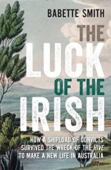 The Luck of the Irish: How a shipload of convicts survived the wreck of the Hive to make a new life in Australia by [Smith, Babette]