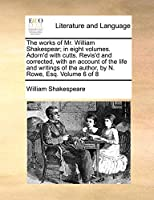 The Works of Mr. William Shakespear; In Eight Volumes. Adorn'd with Cutts. Revis'd and Corrected, with an Account of the Life and Writings of the Author, by N. Rowe, Esq. Volume 6 of 8