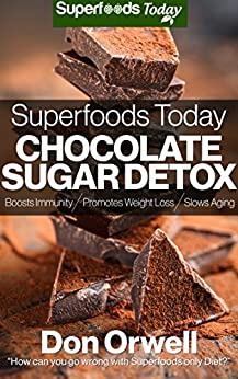 Superfoods Today Chocolate Sugar Detox: Quick & Easy Gluten Free Low Cholesterol Whole Foods Recipes full of Antioxidants & Phytochemicals by [Orwell, Don]