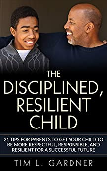The Disciplined, Resilient Child: 21 Tips for Parents to Get your Child to be More Respectful, Responsible, and Resilient for a Successful Future by [Gardner, Tim L.]