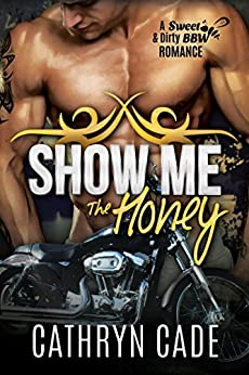 SHOW ME THE HONEY: Sweet & Dirty BBW MC Romance Series Book 1 by [Cade, Cathryn]