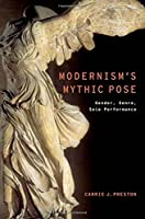 Modernism's Mythic Pose: Gender, Genre, Solo Performance (Modernist Literature and Culture)