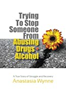 Trying to Stop Someone from Abusing Drugs - Alcohol: A True Story of Struggle and Recovery