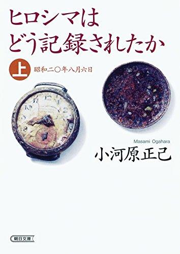ヒロシマはどう記録されたか 上  昭和二十年八月六日 (朝日文庫)