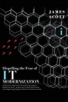 Dispelling the Fear of IT Modernization: A Realistic Approach to Justifying Legacy Modernization, Acquiring Trained Personnel, and Improving Organizational Communication