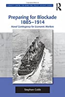 Preparing for Blockade 1885-1914: Naval Contingency for Economic Warfare (Corbett Centre for Maritime Policy Studies Series)