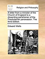 A Letter from a Minister of the Church of England to a Dissenting Parishioner of the Presbyterian Perswasion. the Third Edition.