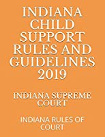 INDIANA CHILD SUPPORT RULES AND GUIDELINES 2019: INDIANA RULES OF COURT