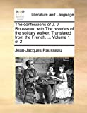 The Confessions of J. J. Rousseau: With the Reveries of the Solitary Walker. Translated from the French. ... Volume 1 of 2