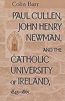 Paul Cullen, John Henry Newman, and the Catholic University of Ireland, 1845-1865