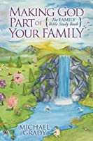 Making God Part of Your Family: The Family Bible Study Book (Morgan James Faith)