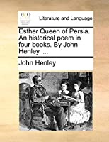 Esther Queen of Persia. an Historical Poem in Four Books. by John Henley, ...