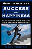 How to Achieve Success and Happiness: Increase your mind power, overcome negativity, achieve your goals, and live your dreams in record time (SUCCESS 101) (English Edition)