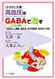 高血圧はGABA(ギャバ=γ-アミノ酪酸)で治す~脳卒中、心臓病、糖尿病、更年期障害、痴呆症に効果 (ふるさと文庫)