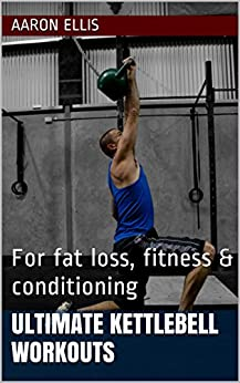 ULTIMATE KETTLEBELL WORKOUTS: For fat loss, fitness & conditioning by [Ellis, Aaron]