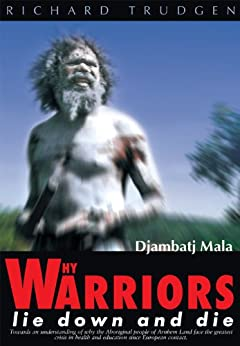 Why Warriors Lie Down and Die: Towards an Understanding of Why the Aboriginal People of Arnhem Land Face the Greatest Crisis in Health and Education Since European Contact- Djambatj Mala by [Trudgen, Richard]