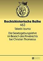 Die Gesetzgebungslehre Im Bereich Des Privatrechts Bei Christian Thomasius (Rechtshistorische Reihe)