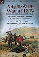 Anglo-Zulu War of 1879: Illustrated with Maps of the Campaign-The History of the Zulu Campaign by Waller Ashe and E. V. Wyatt Edgell with a Short Historical Record of the 17th Lancers or Duke of Cambridge's Own During the Zulu War by J.W. Fortescue