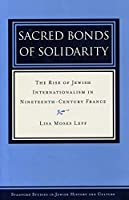 Sacred Bonds of Solidarity: The Rise of Jewish Internationalism in Nineteenth-Century France (Stanford Studies in Jewish History and Culture)