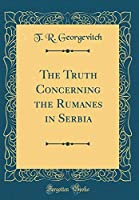 The Truth Concerning the Rumanes in Serbia (Classic Reprint)